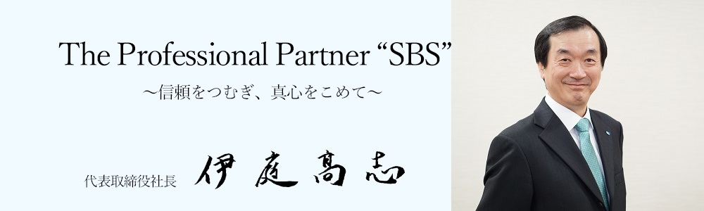 "「TheProfessionalPartner""SBS""~信頼をつむぎ、真心をこめて~」代表取締役社長 伊庭 髙志"