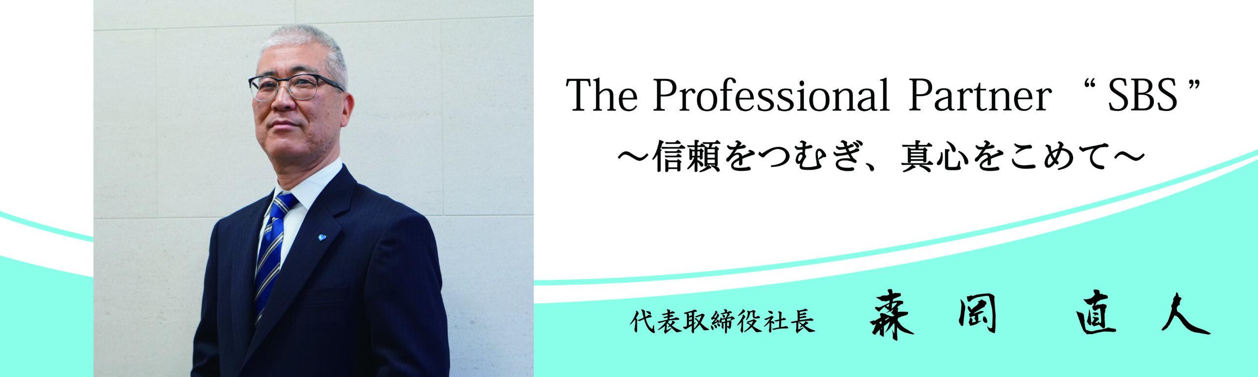 "「TheProfessionalPartner""SBS""~信頼をつむぎ、真心をこめて~」代表取締役社長 森岡 直人"